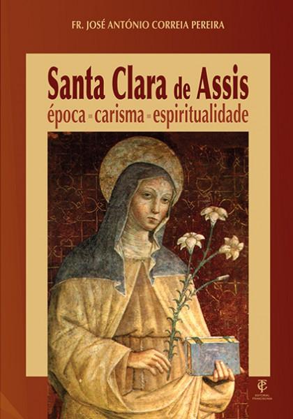 SANTA CLARA DE ASSIS - ÉPOCA, CARISMA, ESPIRITUALIDADE